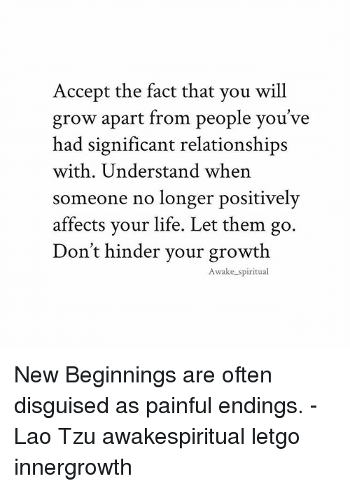 Life, Memes, and Relationships: Accept the fact that you will  grow apart from people you've  had significant relationships  with. Understand when  someone no longer positively  affects your life. Let the  Don't hinder vour growth  m go.  Awake spiritual New Beginnings are often disguised as painful endings. -Lao Tzu awakespiritual letgo innergrowth