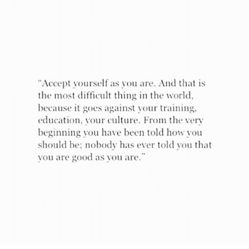 """Good, World, and Been: """"Accept yourself as you are. And that is  the most difficult thing in the world  because it goes against your training.  education, your culture. From e very  beginning you have been told how you  should be: nobody has ever told you that  vou are good as you are"""