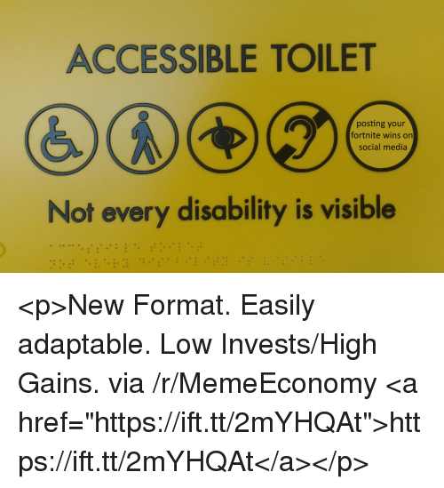 "Social Media, Media, and Via: ACCESSIBLE TOILET  posting your  fortnite wins on  social media  Not every disability is visible <p>New Format. Easily adaptable. Low Invests/High Gains. via /r/MemeEconomy <a href=""https://ift.tt/2mYHQAt"">https://ift.tt/2mYHQAt</a></p>"