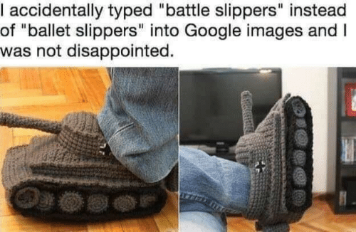 "Typed: accidentally typed ""battle slippers"" instead  of ""ballet slippers"" into Google images andI  was not disappointed."