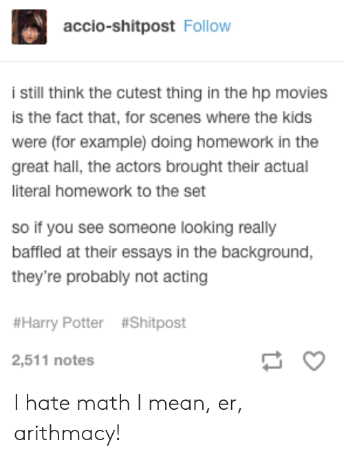 doing homework: accio-shitpost Follow  Still think the cutest thing in the hp movies  is the fact that, for scenes where the kids  were (for example) doing homework in the  great hall, the actors brought their actual  literal homework to the set  so if you see someone looking really  baffled at their essays in the background,  they're probably not acting  #Harry Potter #Shitpost  2,511 notes I hate math I mean, er, arithmacy!