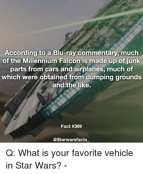 falcone: According to a Blu-ray commentary, much  of the Millennium Falcon is made up of junk  parts from cars and airplanes, much of  which were obtained from dumping grounds  and the like.  Fact #369  @Starwarsfacts_ Q: What is your favorite vehicle in Star Wars? -