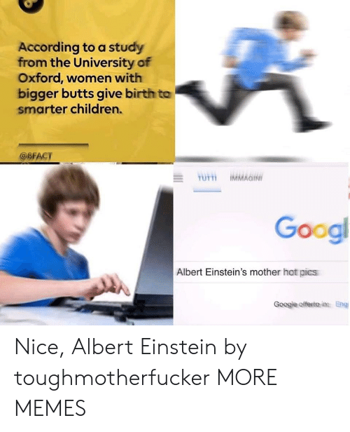 Albert Einstein, Children, and Dank: According to a study  from the University of  Oxford, women with  bigger butts give birth to  smarter children.  @BFACT  Googl  Albert Einstein's mother hot pics  Googje offesito in Eng Nice, Albert Einstein by toughmotherfucker MORE MEMES