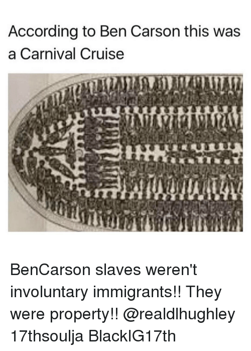 Ben Carson, Memes, and 🤖: According to Ben Carson this was  a Carnival Cruise BenCarson slaves weren't involuntary immigrants!! They were property!! @realdlhughley 17thsoulja BlackIG17th
