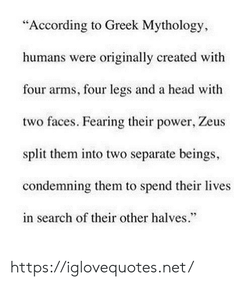 "Zeus: ""According to Greek Mythology  humans were originally created with  four arms, four legs and a head with  two faces. Fearing their power, Zeus  split them into two separate beings,  condemning them to spend their lives  in search of their other halves."" https://iglovequotes.net/"