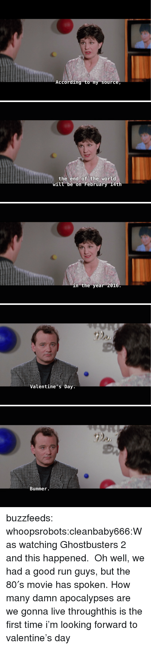 Run, Tumblr, and Blog: According to my source   the end of the world  will be on February 14th   in the year 2016   Valentine s Day   Bummer buzzfeeds:  whoopsrobots:cleanbaby666:Was watching Ghostbusters 2 and this happened. Oh well, we had a good run guys, but the 80′s movie has spoken.How many damn apocalypses are we gonna live throughthis is the first time i'm looking forward to valentine's day
