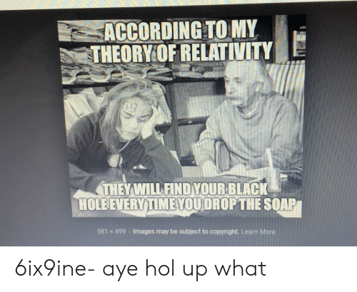 Funny, Black, and Images: ACCORDING TO MY  THEORY OF RELATIVITY  THEY WILL FIND YOUR BLACK  HOLEEVERY TIMEYOUDROPTHE SQAP  CEL  581 x 499 - Images may be subject to copyright. Learn More 6ix9ine- aye hol up what