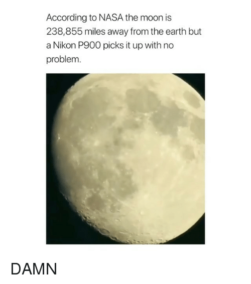 Nikon: According to NASA the moon is  238,855 miles away from the earth but  a Nikon P900 picks it up with no  problem DAMN