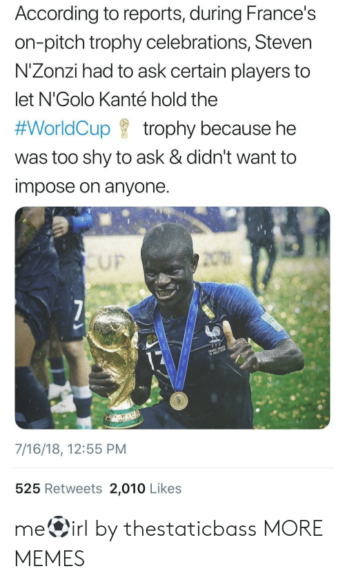 Dank, Memes, and Target: According to reports, during France's  on-pitch trophy celebrations, Steven  N'Zonzi had to ask certain players to  let N'Golo Kanté hold the  #WorldCup f trophy because he  was too shy to ask & didn't want to  impose on anyone  UF  7/16/18, 12:55 PM  525 Retweets 2,010 Likes me⚽️irl by thestaticbass MORE MEMES