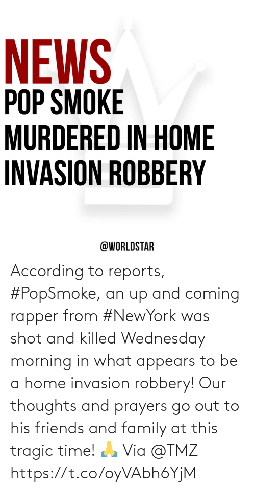 According To: According to reports, #PopSmoke, an up and coming rapper from #NewYork was shot and killed Wednesday morning in what appears to be a home invasion robbery!  Our thoughts and prayers go out to his friends and family at this tragic time! 🙏 Via @TMZ https://t.co/oyVAbh6YjM
