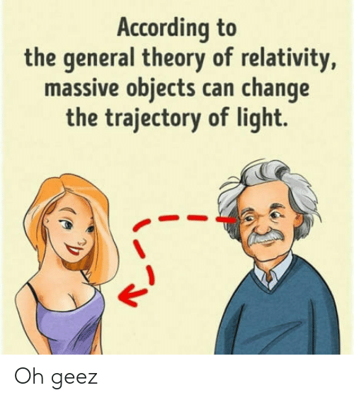 The General, Change, and According: According to  the general theory of relativity,  massive objects can change  the trajectory of light. Oh geez