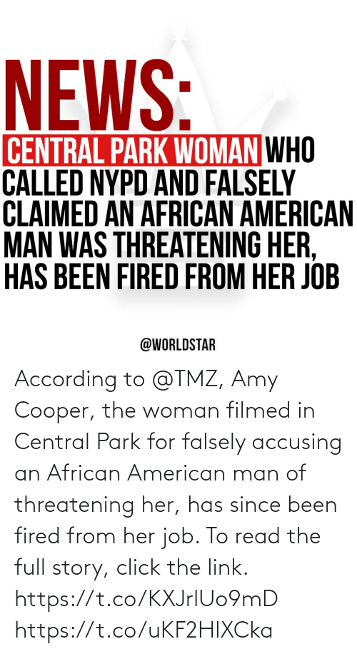 Has: According to @TMZ, Amy Cooper, the woman filmed in Central Park for falsely accusing an African American man of threatening her, has since been fired from her job. To read the full story, click the link. https://t.co/KXJrlUo9mD https://t.co/uKF2HIXCka