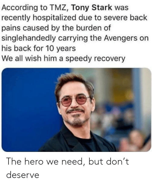 Avengers, The Avengers, and According: According to TMZ, Tony Stark was  recently hospitalized due to severe back  pains caused by the burden of  singlehandedly carrying the Avengers on  his back for 10 years  We all wish him a speedy recovery The hero we need, but don't deserve
