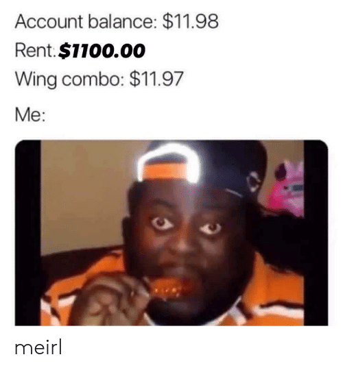 wing: Account balance: $11.98  Rent.$1100.00  Wing combo: $11.97  Me: meirl