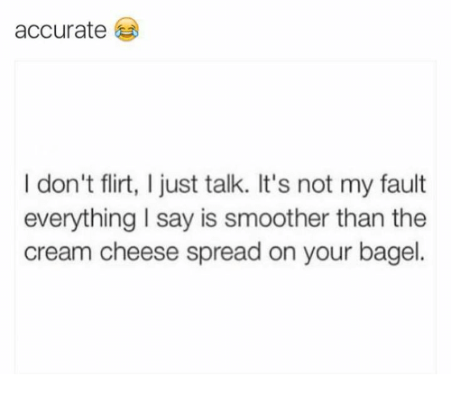 Smoother Than: accurate  I don't flirt, I just talk. It's not my fault  everything I say is smoother than the  cream cheese spread on your bagel.