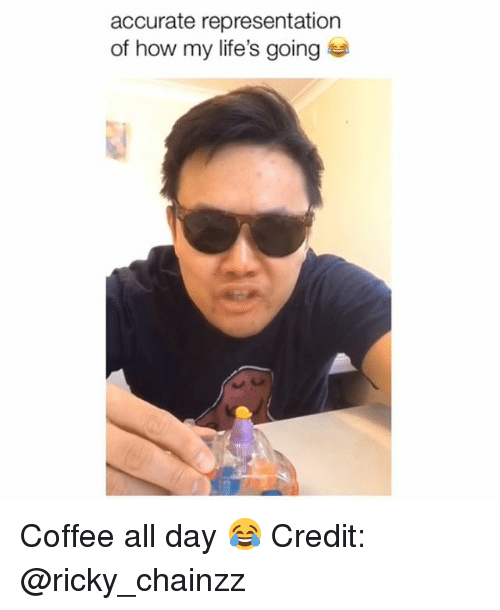 Memes, Coffee, and Accurate Representation: accurate representation  of how my life's going Coffee all day 😂 Credit: @ricky_chainzz