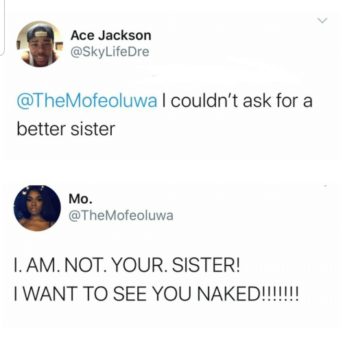Naked, Ask, and Ace: Ace Jackson  @SkyLifeDre  @TheMofeoluwa I couldn't ask for a  better sister  Mo.  @TheMofeoluwa  I. AM. NOT. YOUR. SISTER!  I WANT TO SEE YOU NAKED!!!!!!