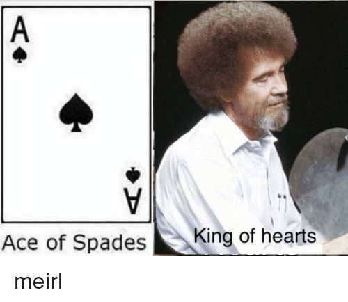 Hearts, MeIRL, and Ace: Ace of Spades  King of hearts meirl