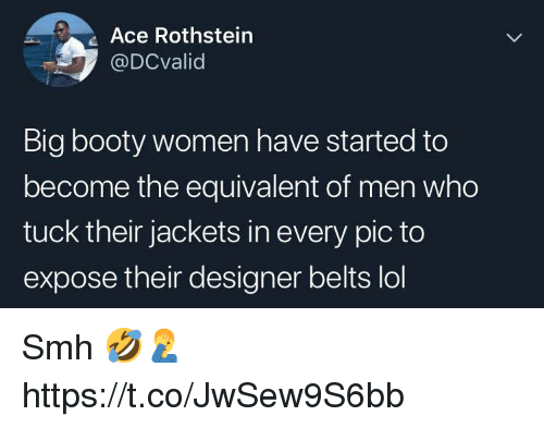 Booty, Lol, and Smh: Ace Rothstein  @DCvalid  Big booty women have started to  become the equivalent of men who  tuck their jackets in every pic to  expose their designer belts lol Smh 🤣🤦♂️ https://t.co/JwSew9S6bb