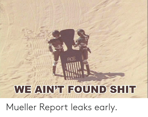 Shit, Leaks, and Ace: ACE  WE AIN'T FOUND SHIT Mueller Report leaks early.
