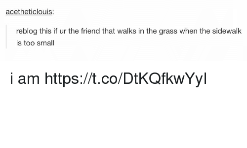 Grasse: acetheticlouis:  reblog this if ur the friend that walks in the grass when the sidewalk  is too smal i am https://t.co/DtKQfkwYyI