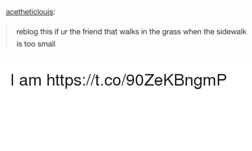 Grasse: acetheticlouis:  reblog this if ur the friend that walks in the grass when the sidewalk  is too small I am https://t.co/90ZeKBngmP