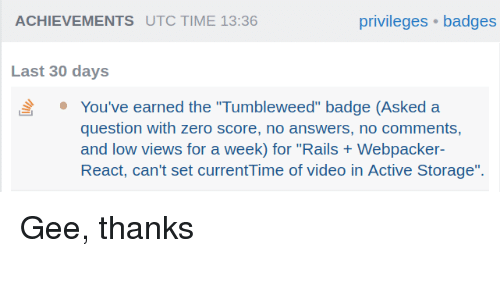 "gee: ACHIEVEMENTS UTC TIME 13:36  privileges badges  Last 30 days  You've earned the ""Tumbleweed"" badge (Asked a  question with zero score, no answers, no comments,  and low views for a week) for ""Rails Webpacker  React, can't set currentTime of video in Active Storage"". Gee, thanks"