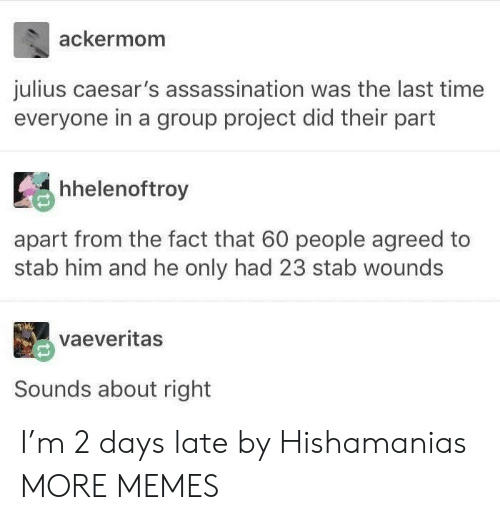 Assassination, Dank, and Memes: ackermom  julius caesar's assassination was the last time  everyone in a group project did their part  Ее hhelenoftroy  ti  apart from the fact that 60 people agreed to  stab him and he only had 23 stab wounds  vaeveritas  Sounds about right I'm 2 days late by Hishamanias MORE MEMES