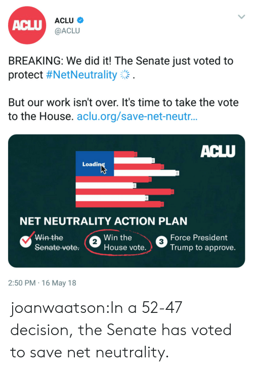 Aclu: ACLU  ACLU  @ACLU  BREAKING: We did it! The Senate just voted to  protect #NetNeutrality:  But our work isn't over. It's time to take the vote  to the House. aclu.org/save-net-neutr  Loadi  NET NEUTRALITY ACTION PLAN  Win the  Win the  House vote.  Force President  Trump to approve.  2  3  2:50 PM 16 May 18 joanwaatson:In a 52-47 decision, the Senate has voted to save net neutrality.