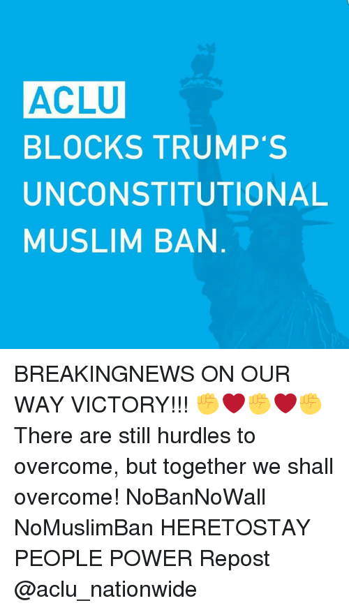 Overcomed: ACLU  BLOCKS TRUMP'S  UNCONSTITUTIONAL  MUSLIM BAN BREAKINGNEWS ON OUR WAY VICTORY!!! ✊❤✊❤✊ There are still hurdles to overcome, but together we shall overcome! NoBanNoWall NoMuslimBan HERETOSTAY PEOPLE POWER Repost @aclu_nationwide