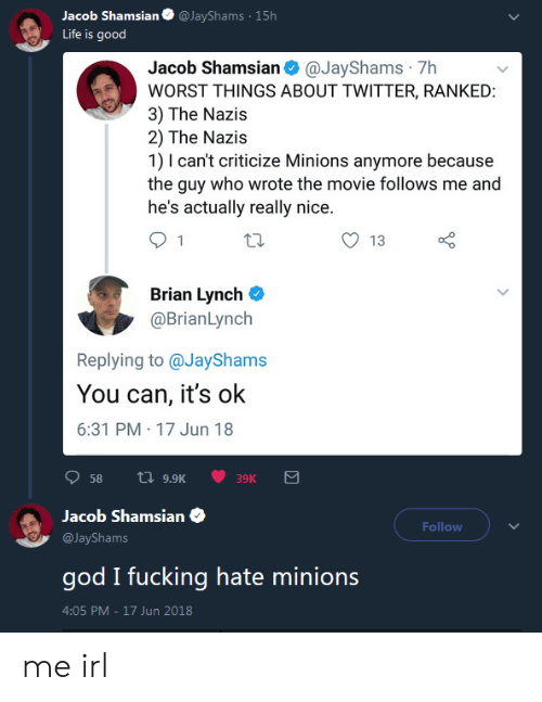 Minions: acob Shamsian@JayShams 15h  Life is good  Jacob Shamsian@JayShams 7h  WORST THINGS ABOUT TWITTER, RANKED  3) The Nazis  2) The Nazis  1) I can't criticize Minions anymore because  the guy who wrote the movie follows me and  he's actually really nice  O 13  Brian Lynch C  @BrianLynch  Replying to @JayShams  You can, it's ok  6:31 PM 17 Jun 18  58 a 9.9K  39K  Jacob Shamsian  @JayShams  god I fucking hate minions  4:05 PM-17 Jun 2018  Follow me irl