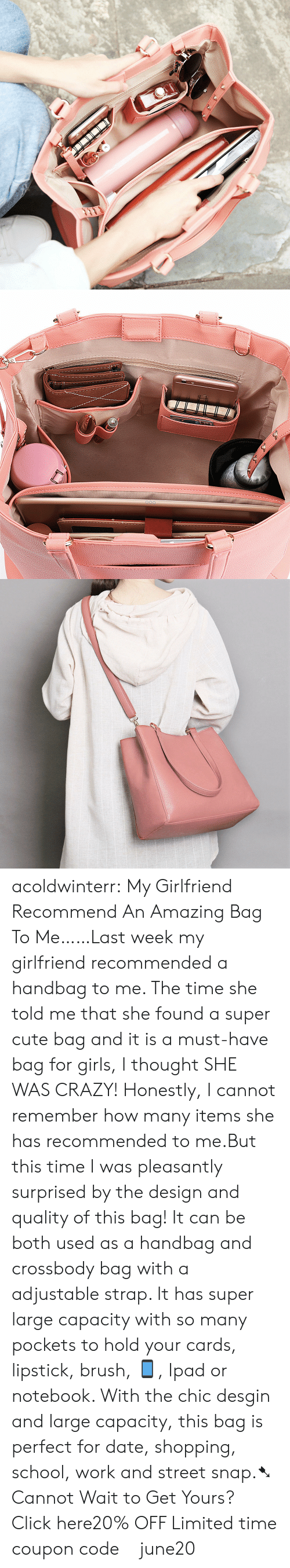 Notebook: acoldwinterr:  My Girlfriend Recommend An Amazing Bag To Me……Last week my girlfriend recommended a handbag to me. The time she told me that she found a super cute bag and it is a must-have bag for girls, I thought SHE WAS CRAZY! Honestly, I cannot remember how many items she has recommended to me.But this time I was pleasantly surprised by the design and quality of this bag! It can be both used as a handbag and crossbody bag with a adjustable strap. It has super large capacity with so many pockets to hold your cards, lipstick, brush, 📱, Ipad or notebook. With the chic desgin and large capacity, this bag is perfect for date, shopping, school, work and street snap.➷ Cannot Wait to Get Yours? Click here20% OFF Limited time coupon code : june20
