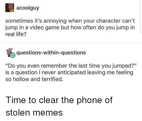 "Life, Memes, and Phone: acoolguy  sometimes it's annoying when your character can't  jump in a video game but how often do you jump in  real life?  questions-within-questions  ""Do you even remember the last time you jumped?""  is a question I never anticipated leaving me feeling  so hollow and terrified. Time to clear the phone of stolen memes"