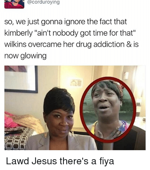 """Funny, Jesus, and Time: acorduroying  so, we just gonna ignore the fact that  kimberly """"ain'tnobody got time for that""""  wilkins overcame her drug addiction & is  now glowing Lawd Jesus there's a fiya"""