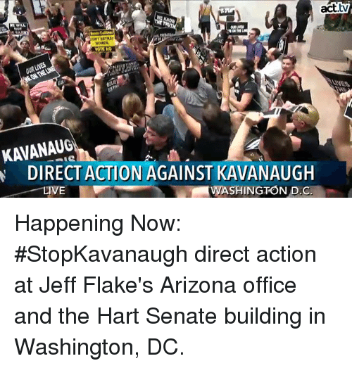 Memes, Arizona, and Office: act.tv  OTE NO  2  LIVES  KAVANAUG  ARDIRECTACTİONAGAINST KAVANAUGH  WASHINGTON DC Happening Now: #StopKavanaugh direct action at Jeff Flake's Arizona office and the Hart Senate building in Washington, DC.