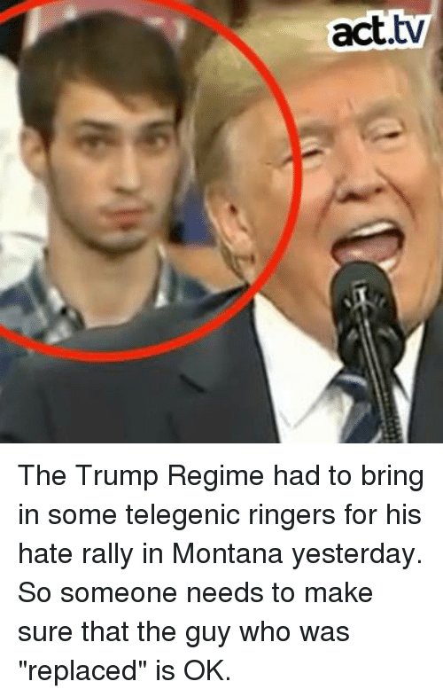 """Memes, Montana, and Trump: act.tv The Trump Regime had to bring in some telegenic ringers for his hate rally in Montana yesterday. So someone needs to make sure that the guy who was """"replaced"""" is OK."""