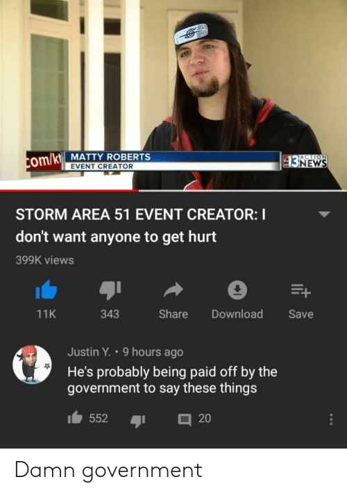 Government, Area 51, and Com: ACTION  com/kt MATTY ROBERTS  $3NEWS  EVENT CREATOR  STORM AREA 51 EVENT CREATOR: I  don't want anyone to get hurt  399K views  E+  Share  Download  Save  11K  343  Justin Y. 9 hours ago  He's probably being paid off by the  government to say these things  552  20 Damn government