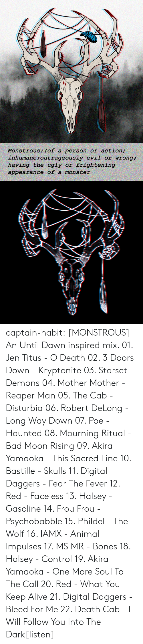 kryptonite: action)  inhumane ; outrageously evil or wrong  having the ugly or frightening  Monstrous: (of a person or  appearance of a mons ter captain-habit:  [MONSTROUS] An Until Dawn inspired mix. 01. Jen Titus - O Death 02. 3 Doors Down - Kryptonite 03. Starset - Demons 04. Mother Mother - Reaper Man 05. The Cab - Disturbia 06. Robert DeLong - Long Way Down 07. Poe - Haunted  08. Mourning Ritual - Bad Moon Rising 09. Akira Yamaoka - This Sacred Line 10. Bastille - Skulls 11. Digital Daggers - Fear The Fever 12. Red - Faceless 13. Halsey - Gasoline  14. Frou Frou - Psychobabble  15. Phildel - The Wolf 16. IAMX - Animal Impulses 17. MS MR - Bones 18. Halsey - Control 19. Akira Yamaoka - One More Soul To The Call 20. Red - What You Keep Alive 21. Digital Daggers - Bleed For Me 22. Death Cab - I Will Follow You Into The Dark[listen]