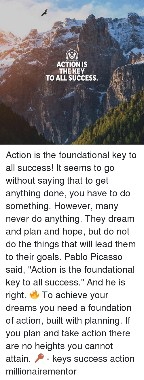 """Pablo Picasso: ACTION IS  THEKEY  TO ALL SUCCESS. Action is the foundational key to all success! It seems to go without saying that to get anything done, you have to do something. However, many never do anything. They dream and plan and hope, but do not do the things that will lead them to their goals. Pablo Picasso said, """"Action is the foundational key to all success."""" And he is right. 🔥 To achieve your dreams you need a foundation of action, built with planning. If you plan and take action there are no heights you cannot attain. 🔑 - keys success action millionairementor"""
