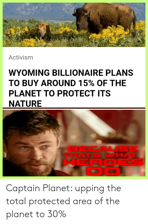 billionaire: Activism  WYOMING BILLIONAIRE PLANS  TO BUY AROUND 15% OF THE  PLANET TO PROTECT ITS  NATURE  BECAL SE  THAT'S WHAT  HEROES  DO Captain Planet: upping the total protected area of the planet to 30%