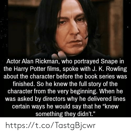 "Harry Potter, Memes, and Alan Rickman: Actor Alan Rickman, who portrayed Snape in  the Harry Potter films, spoke with J. K. Rowling  about the character before the book series was  finished. So he knew the full story of the  character from the very beginning. When he  was asked by directors why he delivered lines  certain ways he would say that he ""knew  something they didn't."" https://t.co/TastgBjcwr"
