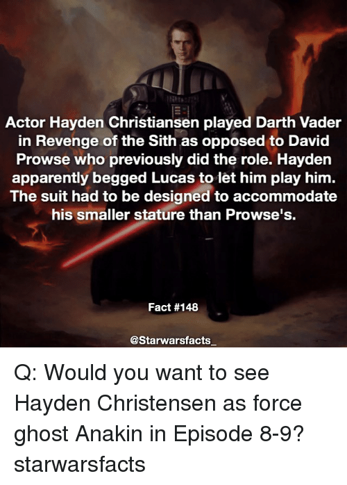 Opposive: Actor Hayden Christiansen played Darth Vader  in Revenge of the Sith as opposed to David  Prowse who previously did the role. Hayden  apparently begged Lucas to let him play him.  The suit had to be designed to accommodate  his smaller stature than Prowse's.  Fact #148  @Starwarsfacts Q: Would you want to see Hayden Christensen as force ghost Anakin in Episode 8-9? starwarsfacts