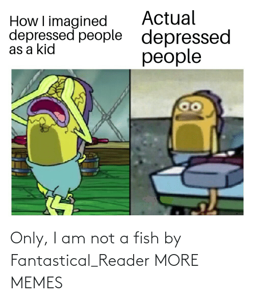 actual: Actual  depressed  people  How I imagined  depressed people  as a kid Only, I am not a fish by Fantastical_Reader MORE MEMES