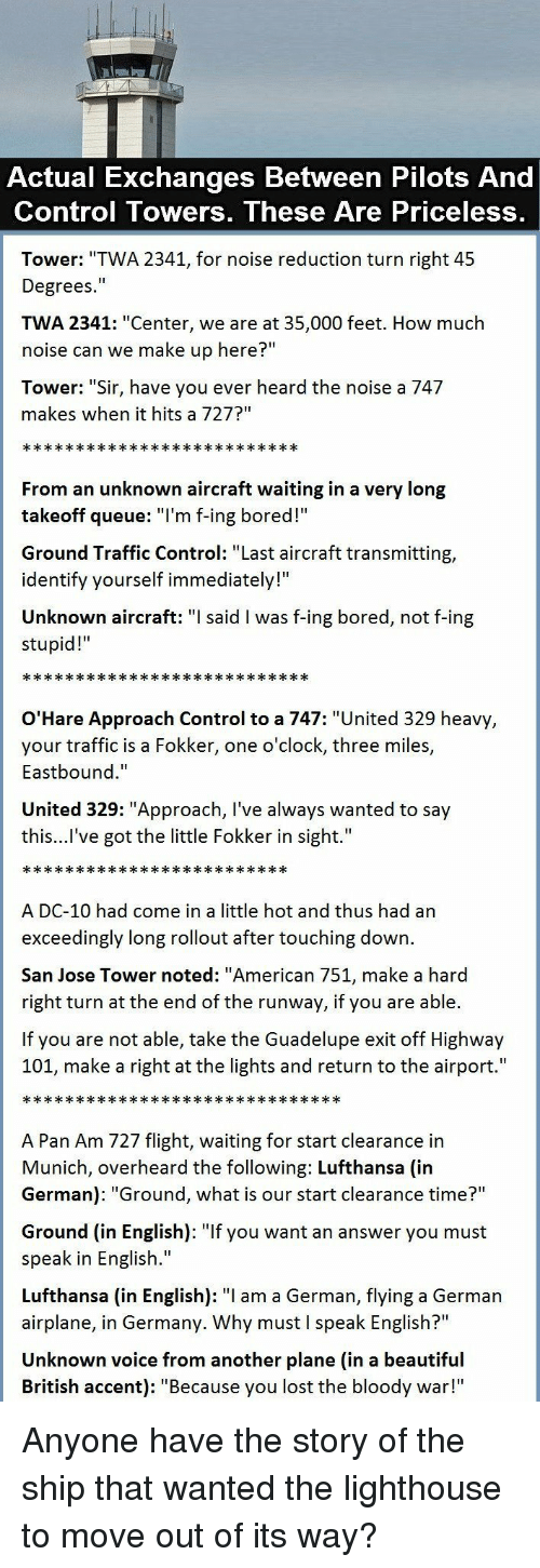 "When It Hits: Actual Exchanges Between Pilots And  Control Towers, These Are Priceless,  Tower: ""TWA 2341, for noise reduction turn right 45  Degrees.""  TWA 2341: ""Center, we are at 35,000 feet. How much  noise can we make up here?""  Tower: ""Sir, have you ever heard the noise a 747  makes when it hits a 727?""  From an unknown aircraft waiting in a very long  takeoff queue: T'm f-ing bored!  Ground Traffic Control: ""Last aircraft transmitting,  identify yourself immediately!""  Unknown aircraft: said l was f-ing bored, not f-ing  stupid!  O'Hare Approach Control to a 747: ""United 329 heavy  your traffic is a Fokker, one o'clock, three miles,  Eastbound.""  United 329: ""Approach, I've always wanted to say  this...l've got the little Fokker in sight.""  A DC-10 had come in a little hot and thus had an  exceedingly long rollout after touching down.  San Jose Tower noted: ""American 751, make a hard  right turn at the end of the runway, if you are able.  If you are not able, take the Guadelupe exit off Highway  101, make a right at the lights and return to the airport.""  A Pan Am 727 flight, waiting for start clearance in  Munich, overheard the following: Lufthansa (in  German): ""Ground, what is our start clearance time?""  Ground (in English): ""If you want an answer you must  speak in English.""  Lufthansa (in English): ""I am a German, flying a German  airplane, in Germany. Why must I speak English?""  Unknown voice from another plane (in a beautiful  British accent): ""Because you lost the bloody war!"" Anyone have the story of the ship that wanted the lighthouse to move out of its way?"