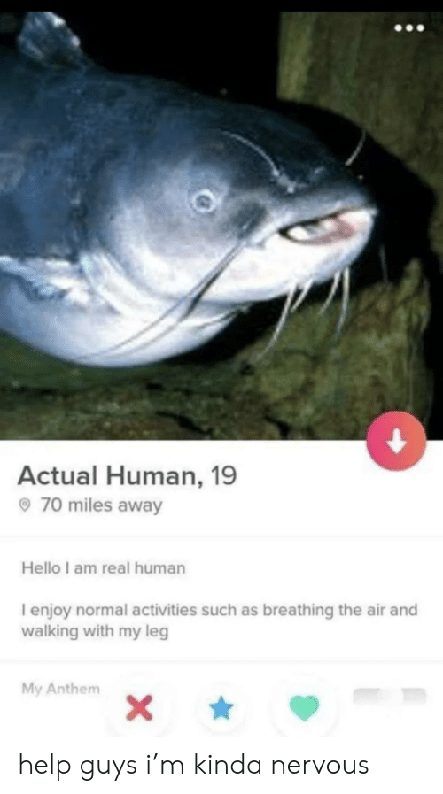 leg: Actual Human, 19  70 miles away  Hello I am real human  I enjoy normal activities such as breathing the air and  walking with my leg  My Anthem  X\ help guys i'm kinda nervous