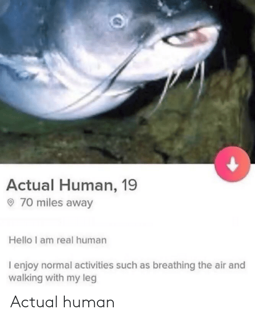 actual: Actual Human, 19  O 70 miles away  Hello I am real human  I enjoy normal activities such as breathing the air and  walking with my leg Actual human