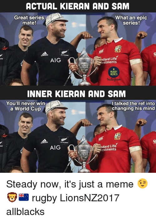 Life, Meme, and Memes: ACTUAL KIERAN AND SAM  Great series  mate!  What an epic  series!  AIG  ndard Life  estments  RUGBY  MEMES  INNER KIERAN AND SAM  You'll never win  a World Cup  I talked the ref into  changing his mind  AIG  ndard Life  estments Steady now, it's just a meme 😉🦁🇳🇿 rugby LionsNZ2017 allblacks