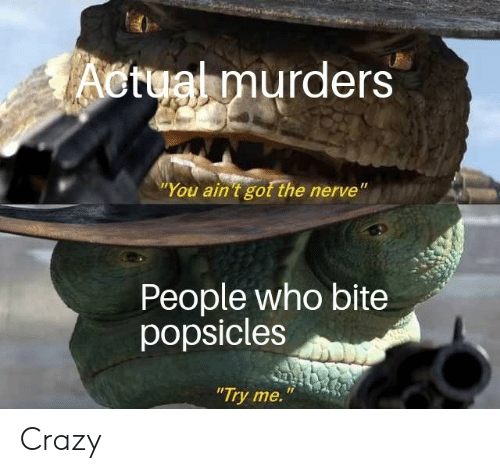 """Crazy, Try Me, and Got: Actual murders  """"You ain 't got the nerve""""  People who bite  popsicles  """"Try me. Crazy"""