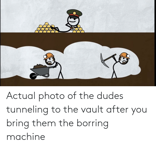 the vault: Actual photo of the dudes tunneling to the vault after you bring them the borring machine
