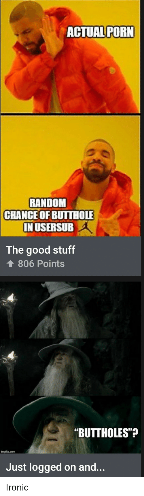 """Usersub: ACTUAL PORN  RANDOM  CHANCEOF BUITHOLE  IN USERSUB  The good stuff  806 Points  """"BUTTHOLES""""  imgflip.com  Just logged on and... Ironic"""